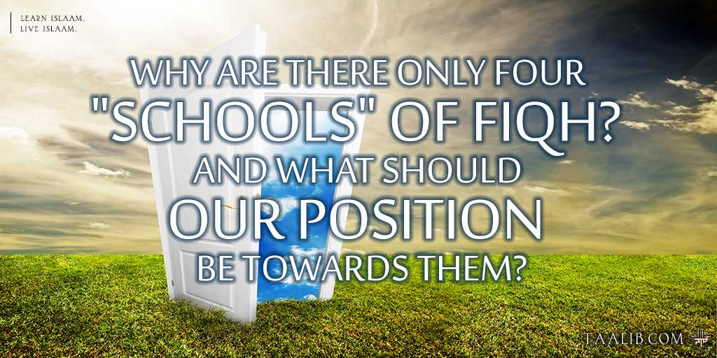 """Why are there only four """"schools"""" of fiqh? And what should our position be towards them?"""