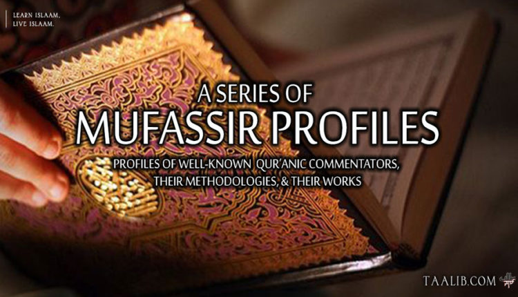 A Series of Mufassir Profiles: Profiles of Well-Known Qur'anic Commentators, Their Methodologies, & Their Works